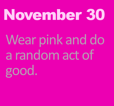 November 30: Wear pink and do a random act of good.