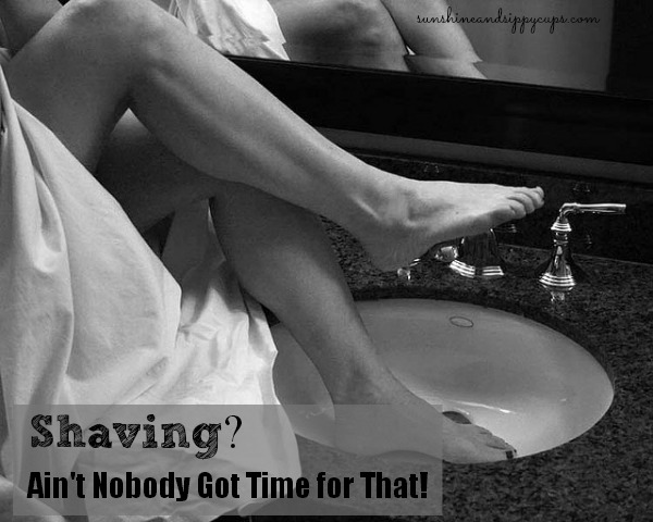 Shaving - Ain't nobody got time for that!